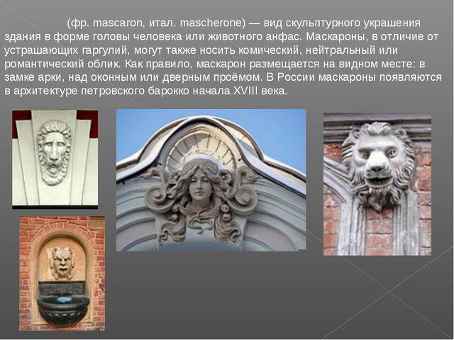 Маскаро́н (фр. mascaron, итал. mascherone) — вид скульптурного украшения здан...