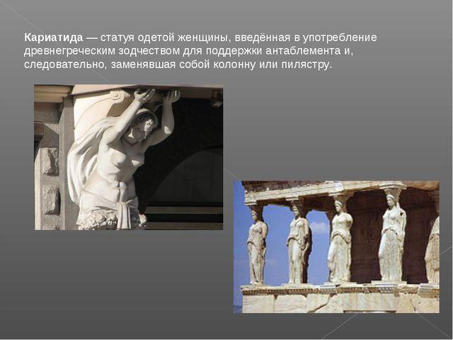 Кариатида — статуя одетой женщины, введённая в употребление древнегреческим з...