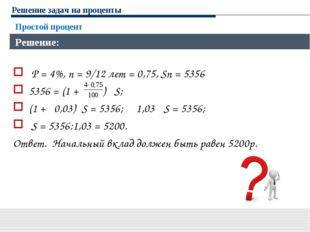 Решение задач на проценты P = 4%, n = 9/12 лет = 0,75, Sn = 5356 5356 = (1 +