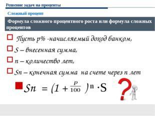 Решение задач на проценты Пусть р% -начисляемый доход банком, S – внесенная с
