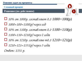 Решение задач на проценты 10% от 1000р. составляют 0,1·1000=100(р) 1000+100=1