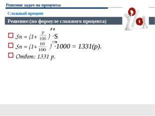 Решение задач на проценты Sn = (1+ ) ·S Sn = (1+ ) ·1000 = 1331(р). Ответ: 13