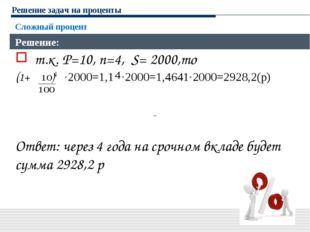 Решение задач на проценты Сложный процент Решение: т.к. P=10, n=4, S= 2000,то