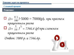 Решение задач на проценты Сложный процент Решение: (1+ ) ·5000 = 7000(р). при