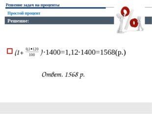 Решение задач на проценты (1+ ) ·1400=1,12·1400=1568(р.) Ответ. 1568 р. Прост