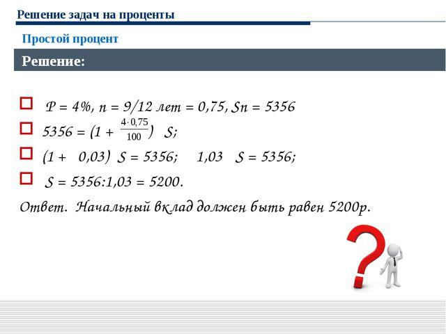 Решение задач на проценты P = 4%, n = 9/12 лет = 0,75, Sn = 5356 5356 = (1 +...