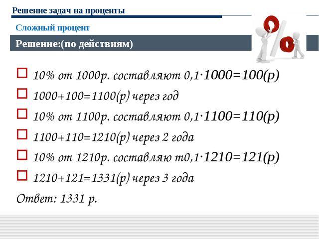 Решение задач на проценты 10% от 1000р. составляют 0,1·1000=100(р) 1000+100=1...