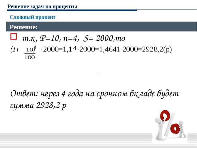 Решение задач на проценты Сложный процент Решение: т.к. P=10, n=4, S= 2000,то...