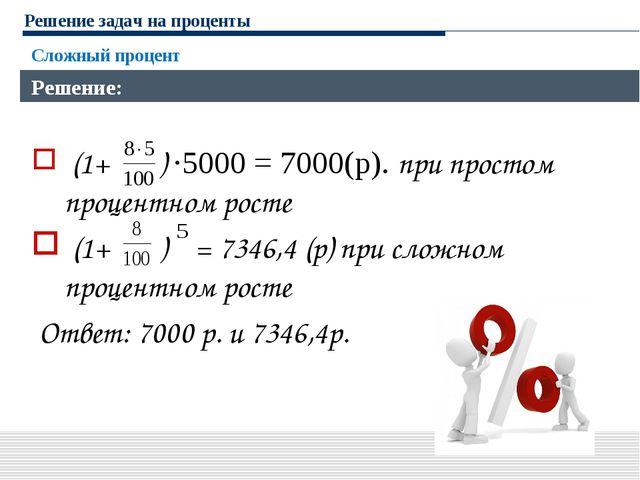 Решение задач на проценты Сложный процент Решение: (1+ ) ·5000 = 7000(р). при...