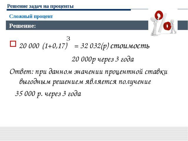 Решение задач на проценты 20 000·(1+0,17) = 32 032(р) стоимость 20 000р через...