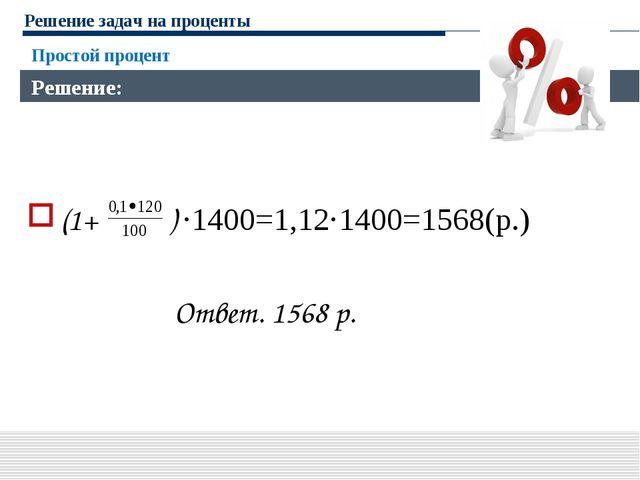 Решение задач на проценты (1+ ) ·1400=1,12·1400=1568(р.) Ответ. 1568 р. Прост...