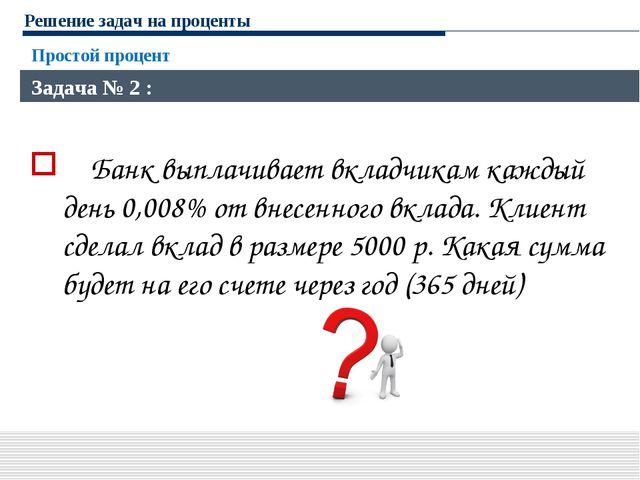 Решение задач на проценты Банк выплачивает вкладчикам каждый день 0,008% от в...