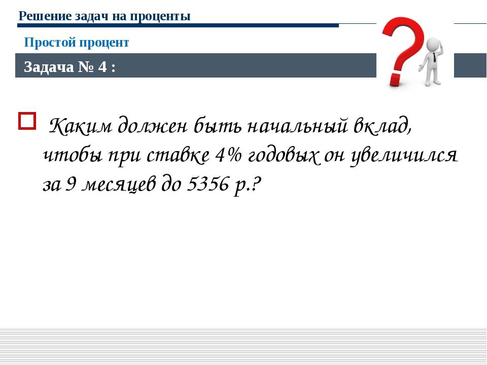 Решение задач на проценты Каким должен быть начальный вклад, чтобы при ставке...
