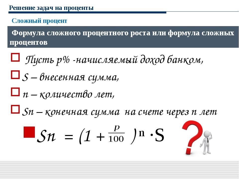 Решение задач на проценты Пусть р% -начисляемый доход банком, S – внесенная с...