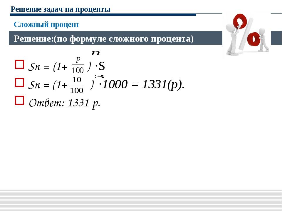 Решение задач на проценты Sn = (1+ ) ·S Sn = (1+ ) ·1000 = 1331(р). Ответ: 13...