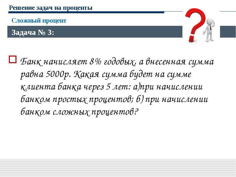 Решение задач на проценты Банк начисляет 8% годовых, а внесенная сумма равна...
