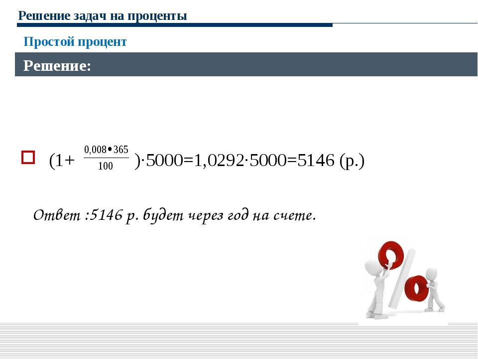 Решение задач на проценты (1+ )∙5000=1,0292∙5000=5146 (р.) Ответ :5146 р. буд...