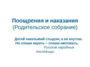Поощрения и наказания (Родительское собрание)  Детей наказывай стыдом, а не