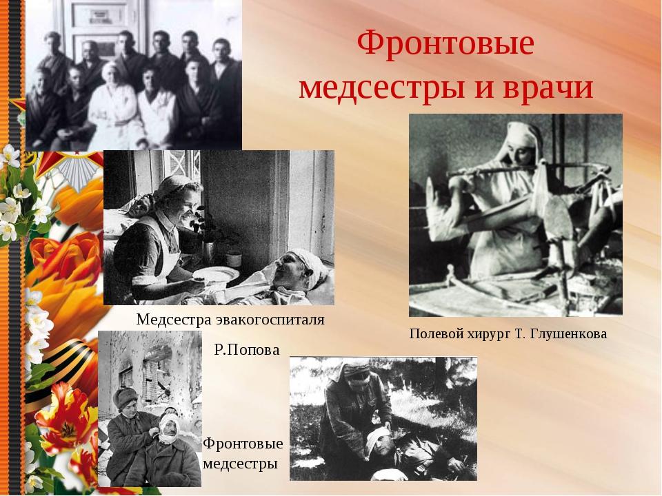 Фронтовые медсестры и врачи Полевой хирург Т. Глушенкова Медсестра эвакогоспи...