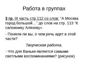 """Работа в группах 3 гр. III часть стр.112 со слов: """"А Москва город большой…"""" д"""