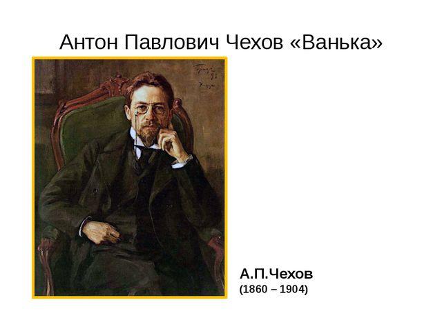 Антон Павлович Чехов «Ванька» А.П.Чехов (1860 – 1904)