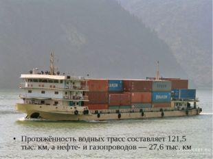 Протяжённость водных трасс составляет 121,5 тыс. км, а нефте- и газопроводов