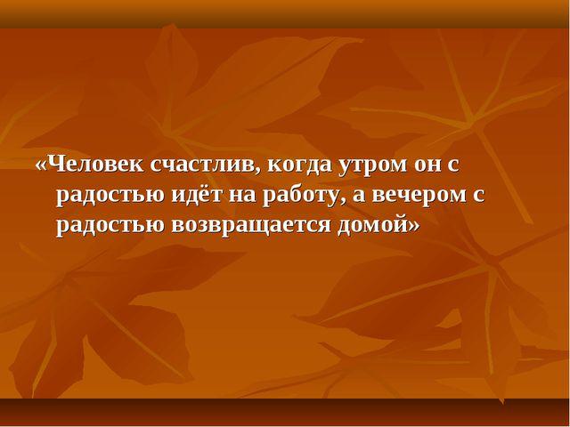 «Человек счастлив, когда утром он с радостью идёт на работу, а вечером с рад...