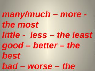 many/much – more - the most little - less – the least good – better – the bes