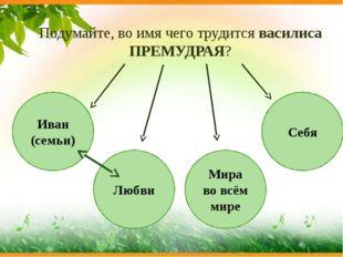Иван (семьи) Любви Мира во всём мире Себя Подумайте, во имя чего трудится вас