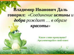 Владимир Иванович Даль говорил: «Соединение истины и добра рождает … в образе