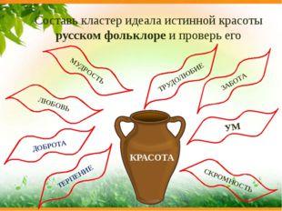 Составь кластер идеала истинной красоты русском фольклоре и проверь его ТРУДО