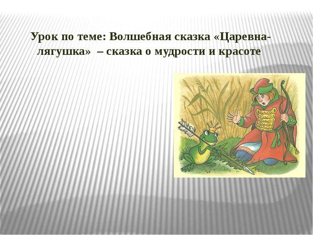 Урок по теме: Волшебная сказка «Царевна-лягушка» – сказка о мудрости и красоте