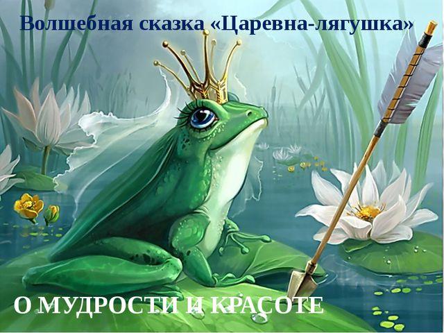 Волшебная сказка «Царевна-лягушка» О МУДРОСТИ И КРАСОТЕ