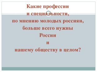 Какие профессии и специальности, по мнению молодых россиян, больше всего нужн