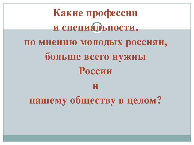 Какие профессии и специальности, по мнению молодых россиян, больше всего нужн...