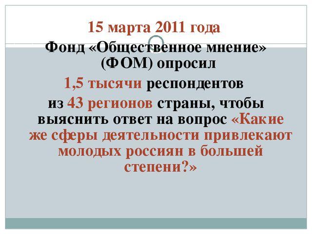 15 марта 2011 года Фонд «Общественное мнение» (ФОМ) опросил 1,5 тысячи респон...