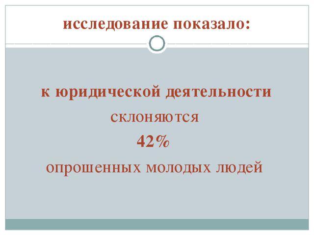 исследование показало: к юридической деятельности склоняются 42% опрошенных м...