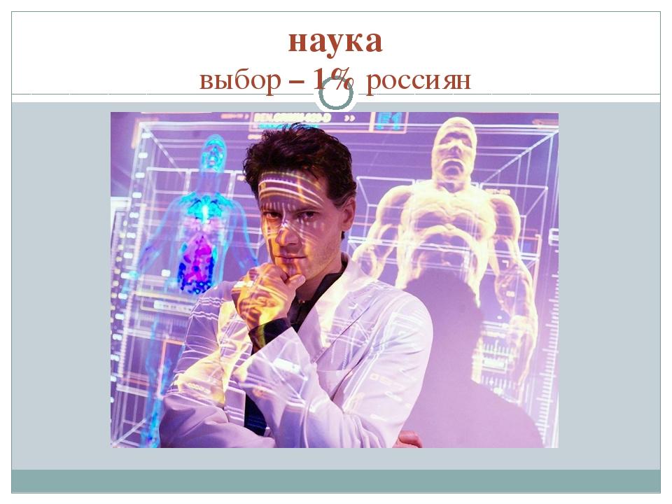 наука выбор – 1% россиян