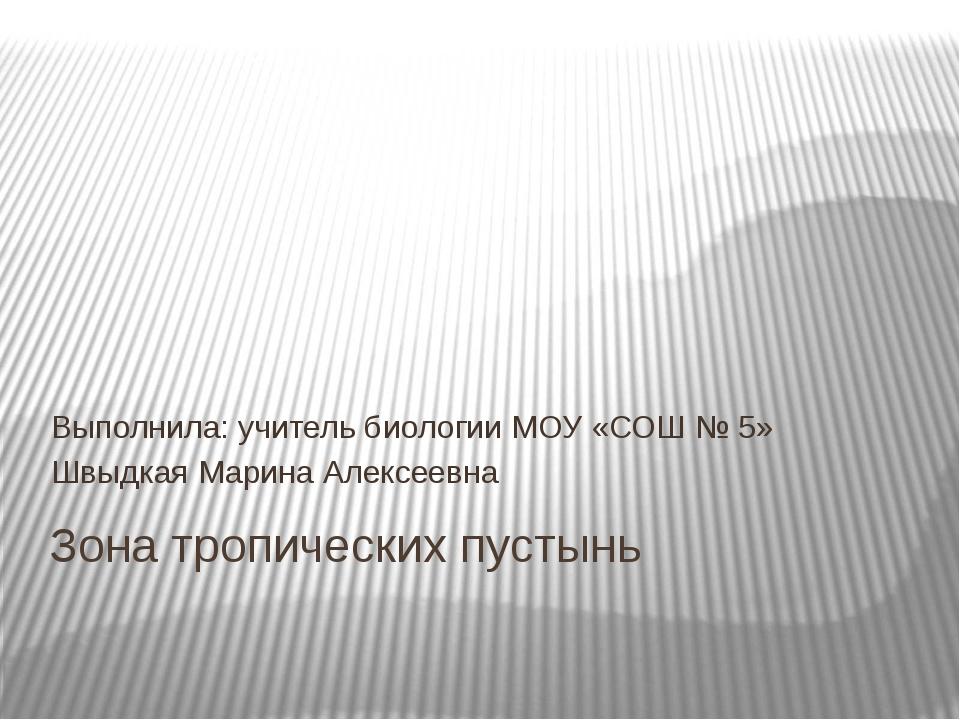 Зона тропических пустынь Выполнила: учитель биологии МОУ «СОШ № 5» Швыдкая Ма...