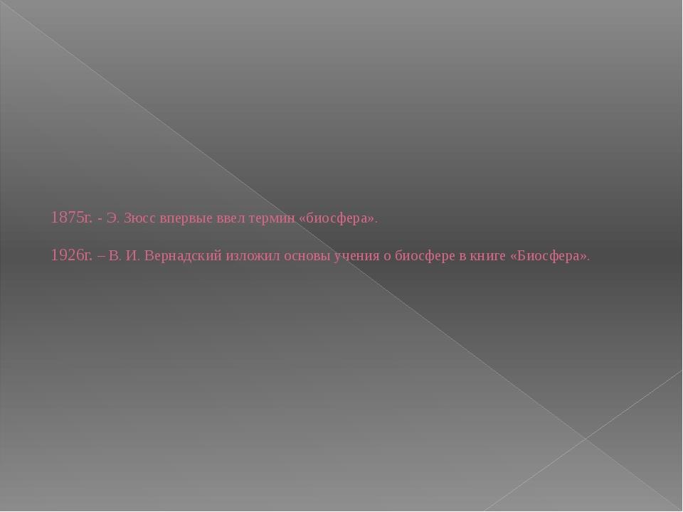 1875г. - Э. Зюсс впервые ввел термин «биосфера». 1926г. – В. И. Вернадский из...