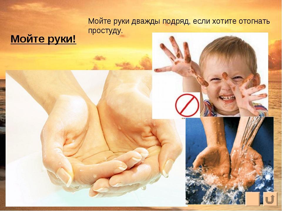 Мойте руки! Мойте руки дважды подряд, если хотите отогнать простуду.
