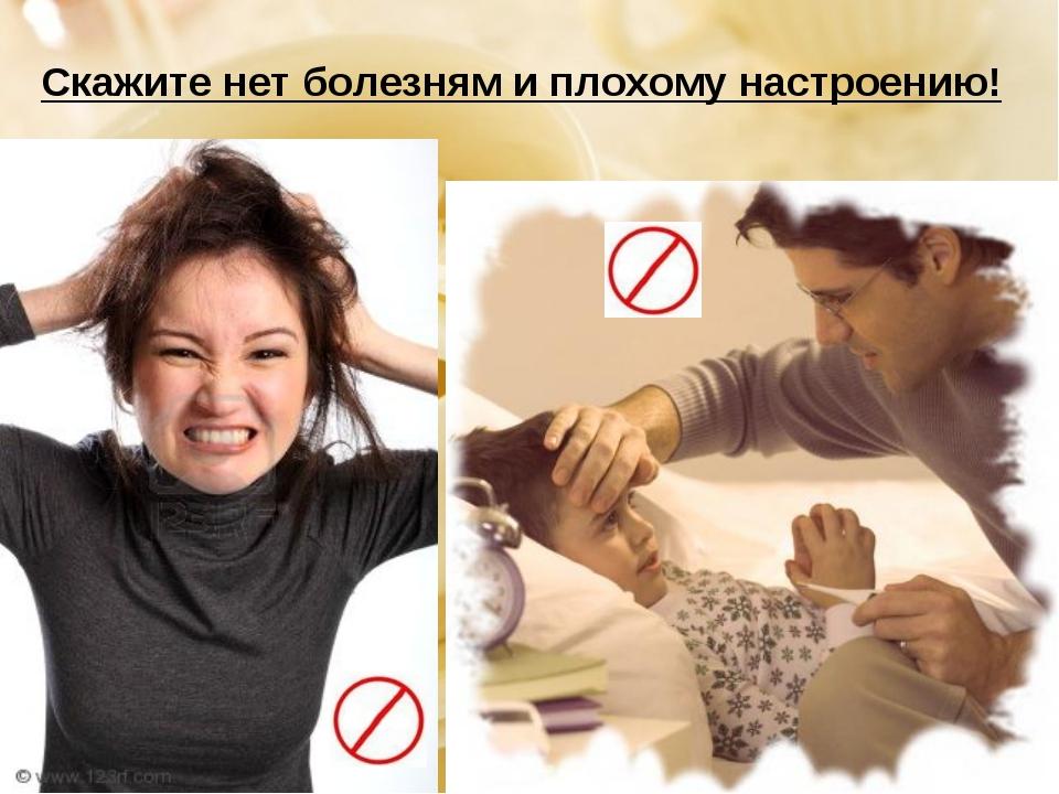 Скажите нет болезням и плохому настроению!