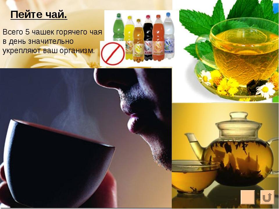 Пейте чай. Всего 5 чашек горячего чая в день значительно укрепляют ваш органи...
