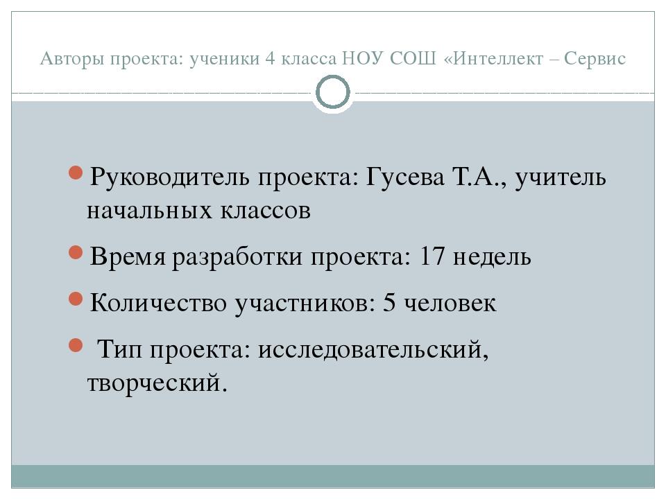 Авторы проекта: ученики 4 класса НОУ СОШ «Интеллект – Сервис Руководитель про...