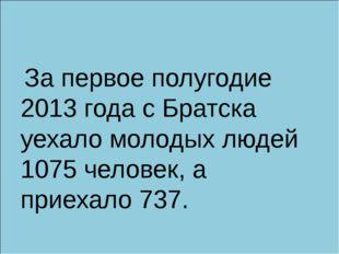 За первое полугодие 2013 года с Братска уехало молодых людей 1075 человек, а