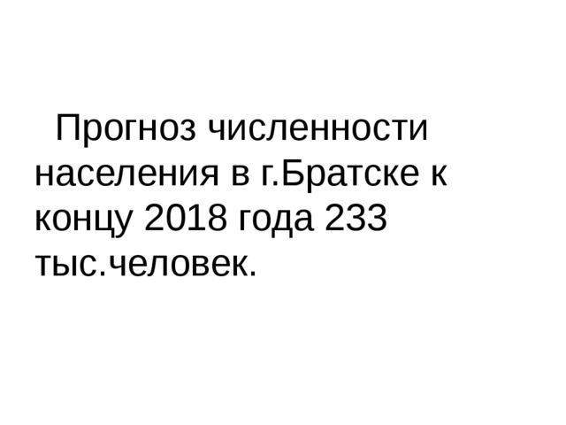 Прогноз численности населения в г.Братске к концу 2018 года 233 тыс.человек.