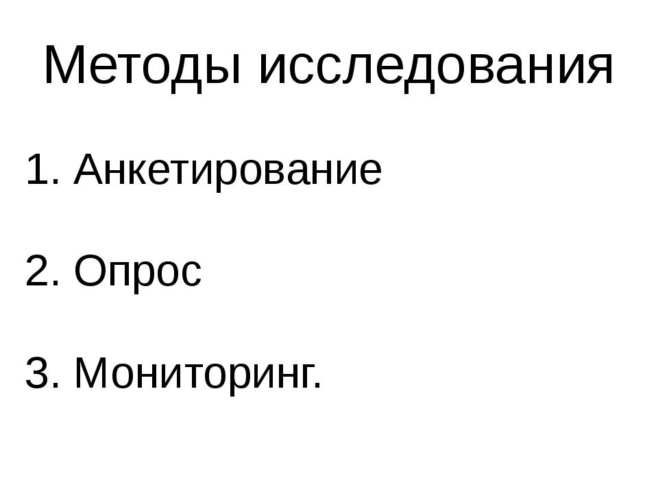 Методы исследования 1. Анкетирование 2. Опрос 3. Мониторинг.
