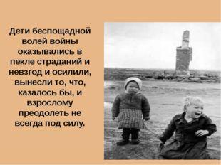 Дети беспощадной волей войны оказывались в пекле страданий и невзгод и осилил