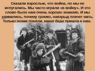 Сказали взрослые, что война, но мы не испугались. Мы часто играли «в войну».