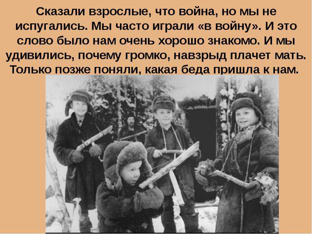 Сказали взрослые, что война, но мы не испугались. Мы часто играли «в войну»....